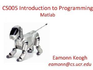 CS 005 Introduction to Programming Matlab Eamonn Keogh