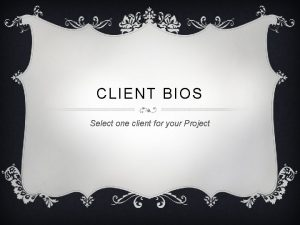 CLIENT BIOS Select one client for your Project