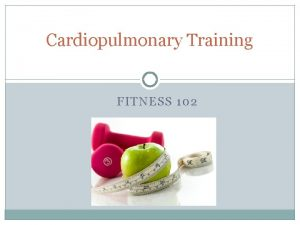 Cardiopulmonary Training FITNESS 102 Fitness 102 Learning Goals