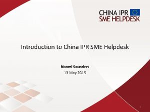 Introduction to China IPR SME Helpdesk Naomi Saunders