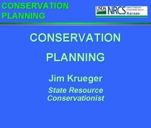 CONSERVATION PLANNING Jim Krueger State Resource Conservationist CONSERVATION