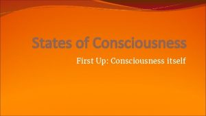 States of Consciousness First Up Consciousness itself What