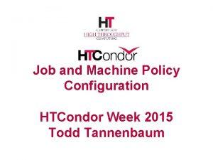 Job and Machine Policy Configuration HTCondor Week 2015