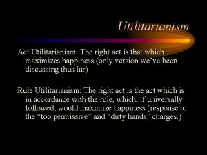 Utilitarianism Act Utilitarianism The right act is that