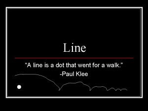 Line A line is a dot that went