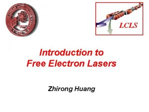 LCLS Introduction to Free Electron Lasers Zhirong Huang
