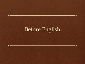 Before English IndoEuropean The English language and indeed
