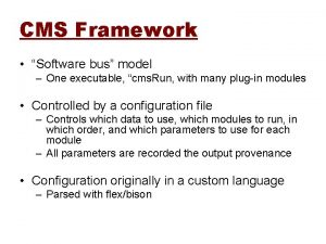 CMS Framework Software bus model One executable cms