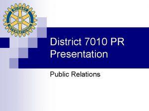 District 7010 PR Presentation Public Relations Responsibilities of