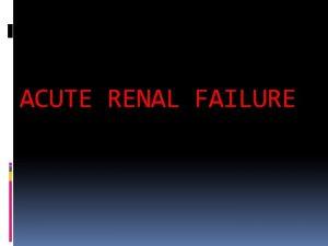 ACUTE RENAL FAILURE DEFINITION It is abrupt decrease