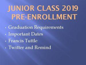 JUNIOR CLASS 2019 PREENROLLMENT Graduation Requirements Important Dates