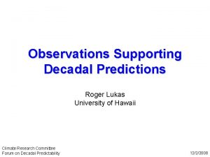 Observations Supporting Decadal Predictions Roger Lukas University of