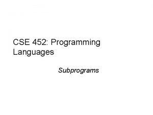 CSE 452 Programming Languages Subprograms Outline u Subprograms