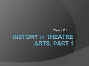 Theatre 101 HISTORY OF THEATRE ARTS PART 1