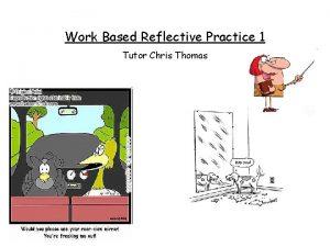 Work Based Reflective Practice 1 Tutor Chris Thomas