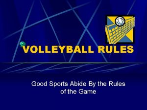 VOLLEYBALL RULES Good Sports Abide By the Rules