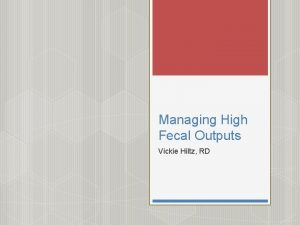 Managing High Fecal Outputs Vickie Hiltz RD Source