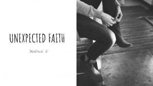 UNEXPECTED FAITH Joshua 2 Joshua is a real