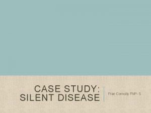 CASE STUDY SILENT DISEASE Fran Connolly FNP S