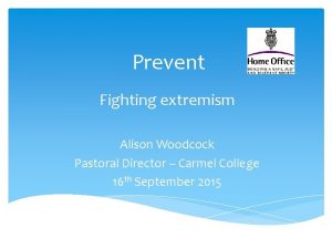Prevent Fighting extremism Alison Woodcock Pastoral Director Carmel