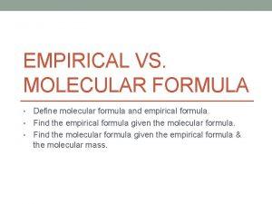 EMPIRICAL VS MOLECULAR FORMULA Define molecular formula and