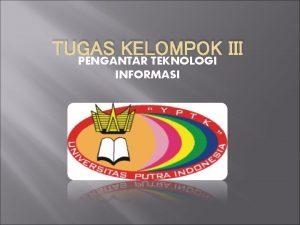 TUGAS KELOMPOK III PENGANTAR TEKNOLOGI INFORMASI NAMA KELOMPOK