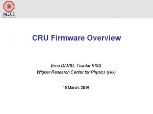 CRU Firmware Overview Erno DAVID Tivadar KISS Wigner
