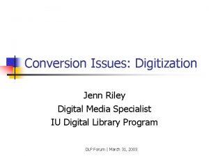 Conversion Issues Digitization Jenn Riley Digital Media Specialist