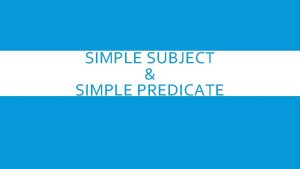 SIMPLE SUBJECT SIMPLE PREDICATE SIMPLE SUBJECT A simple