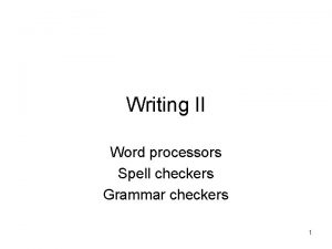 Writing II Word processors Spell checkers Grammar checkers