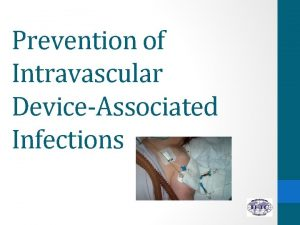 Prevention of Intravascular DeviceAssociated Infections 1 Describe the