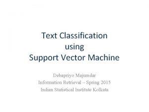 Text Classification using Support Vector Machine Debapriyo Majumdar