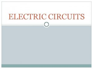 ELECTRIC CIRCUITS I Circuits A flow of electrons