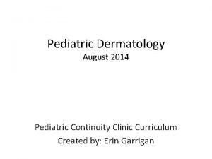 Pediatric Dermatology August 2014 Pediatric Continuity Clinic Curriculum