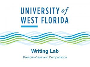 Writing Lab Pronoun Case and Comparisons Comparisons using