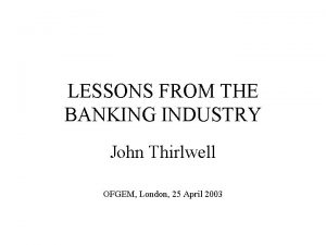 LESSONS FROM THE BANKING INDUSTRY John Thirlwell OFGEM
