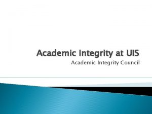 Academic Integrity at UIS Academic Integrity Council Why
