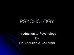 PSYCHOLOGY Introduction to Psychology By Dr Abdullah ALZAhrani
