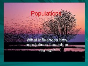 Populations What influences how populations flourish or die