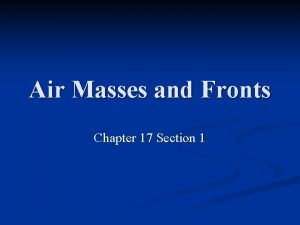 Air Masses and Fronts Chapter 17 Section 1