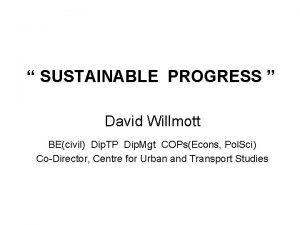 SUSTAINABLE PROGRESS David Willmott BEcivil Dip TP Dip