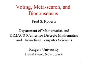 Voting Metasearch and Bioconsensus Fred S Roberts Department