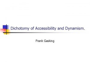 Dichotomy of Accessibility and Dynamism Frank Gasking Accessibility