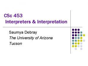 CSc 453 Interpreters Interpretation Saumya Debray The University
