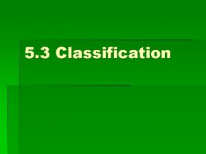 5 3 Classification Classification For centuries humans have
