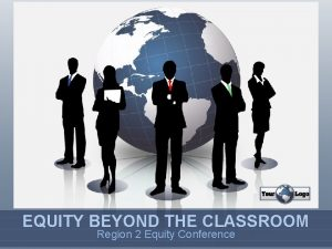 EQUITY BEYOND THE CLASSROOM Region 2 Equity Conference