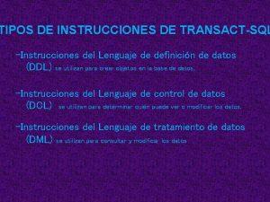 TIPOS DE INSTRUCCIONES DE TRANSACTSQL Instrucciones del Lenguaje