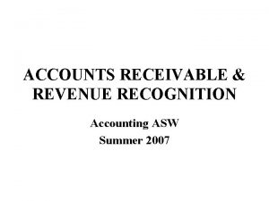 ACCOUNTS RECEIVABLE REVENUE RECOGNITION Accounting ASW Summer 2007