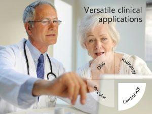 Versatile clinical applications Amazing Imaging performance Versatile clinical