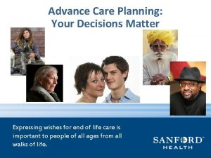 Advance Care Planning Your Decisions Matter Expressing wishes